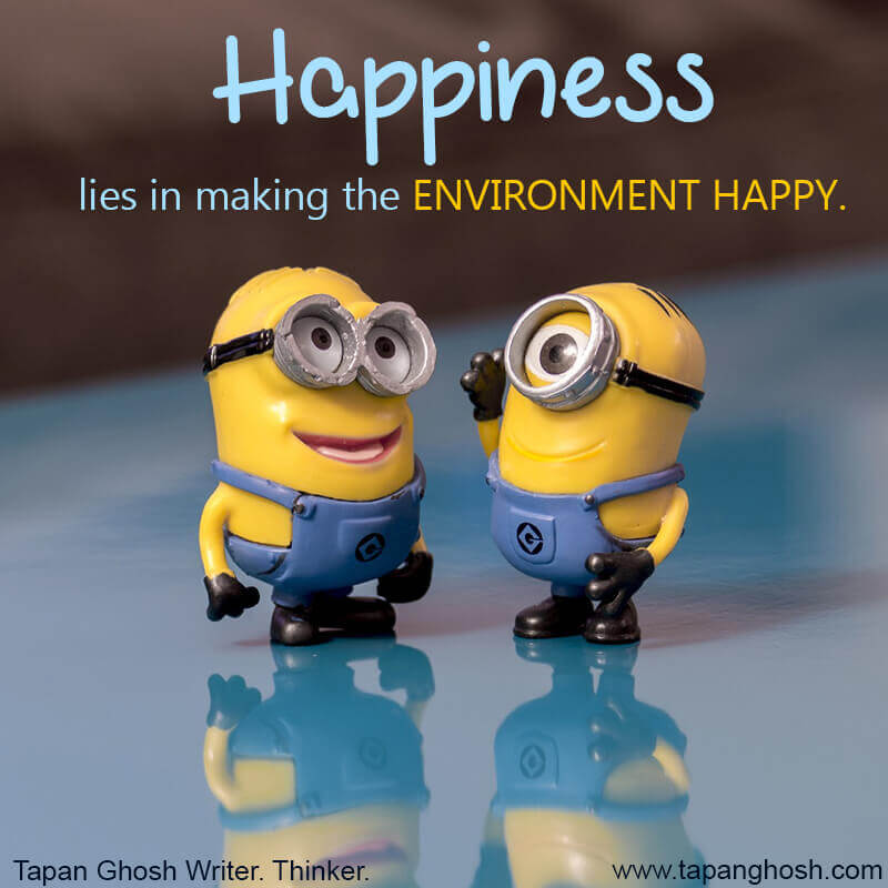 Happiness lies in making the environment happy.