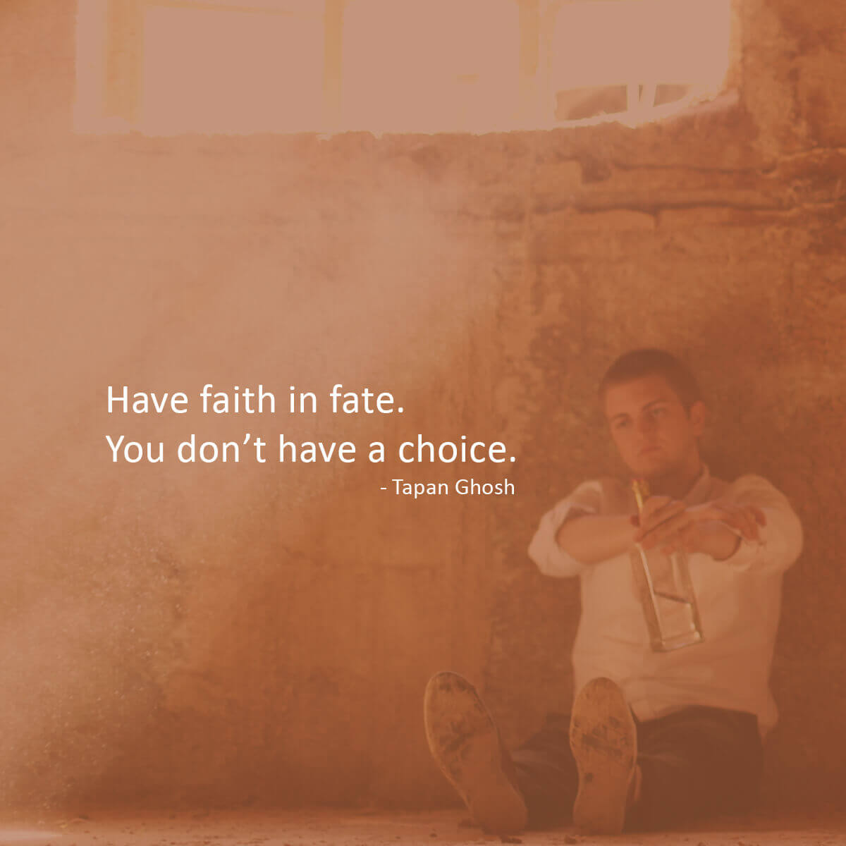 Have faith in fate. You don't have a choice