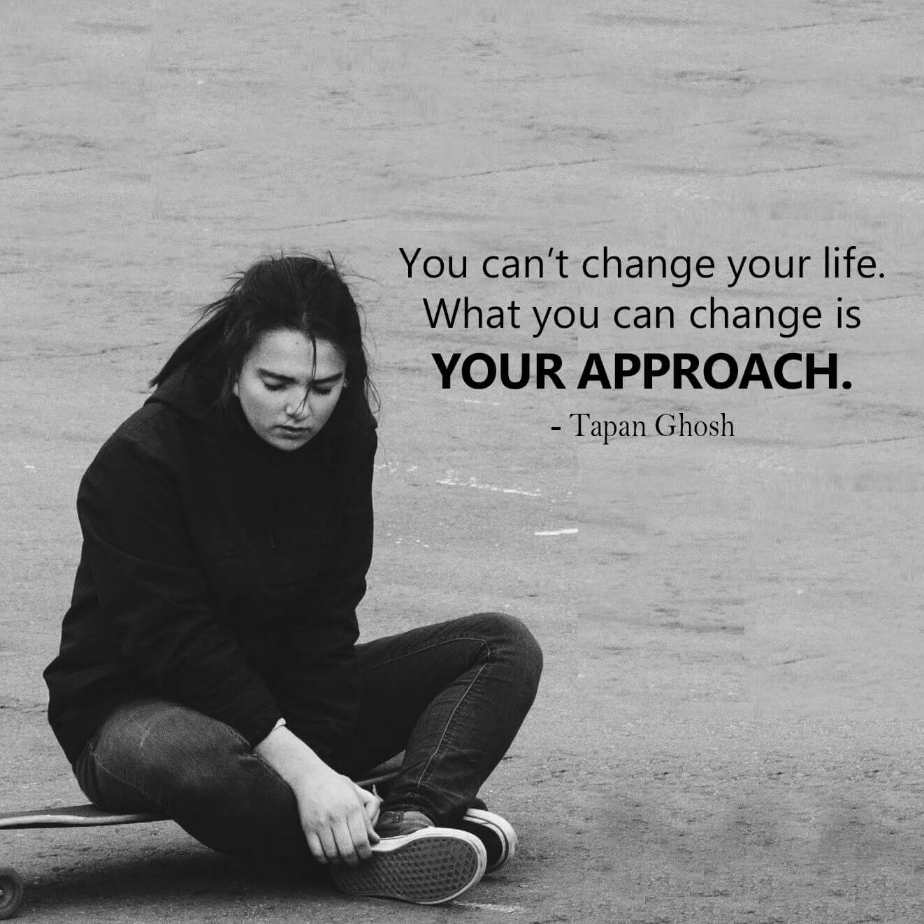 You can't change your life. What you can change is your approach.