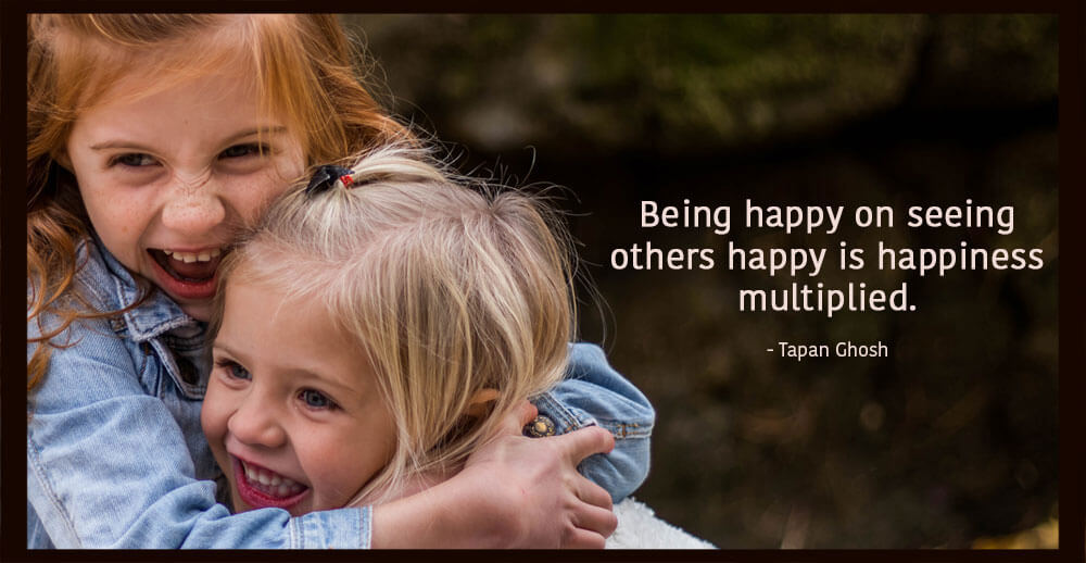 Being happy on seeing others happy is happiness multiplied.