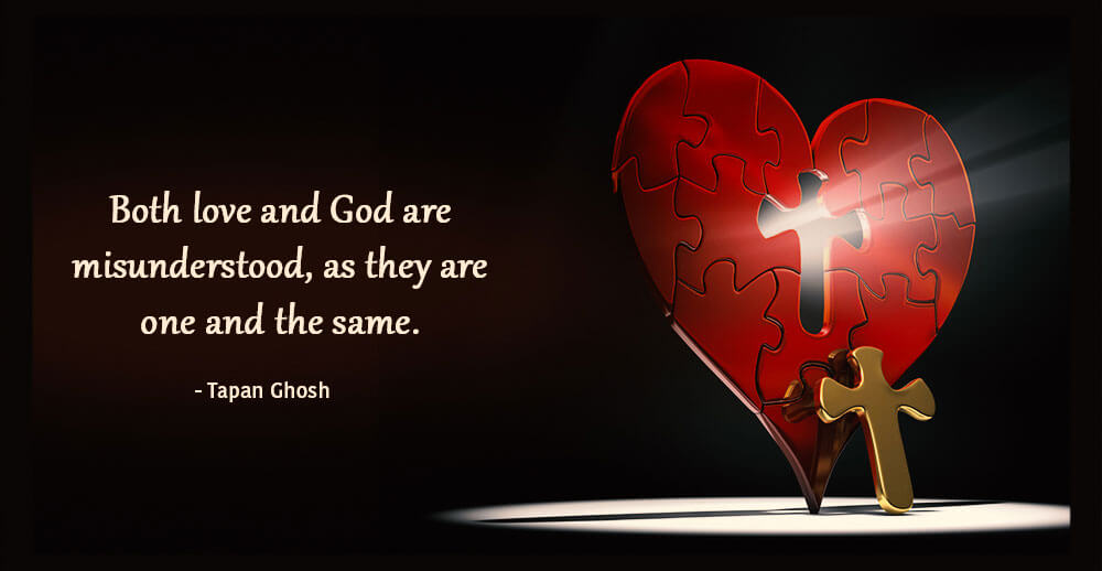 Both love and God are misunderstood, as they are one and the same. Tapan Ghosh